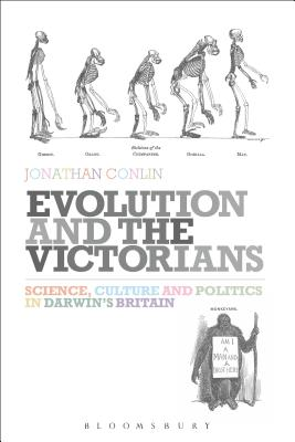 Evolution and the Victorians: Science, Culture and Politics in Darwin's Britain - Conlin, Jonathan