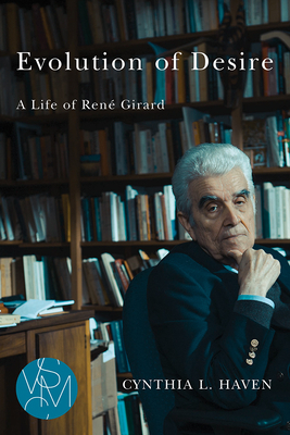 Evolution of Desire: A Life of René Girard - Haven, Cynthia L