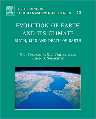 Evolution of Earth and its Climate: Volume 10: Birth, Life and Death of Earth - Sorokhtin, O. G., and Chilingarian, G. V., and Sorokhtin, N. O.