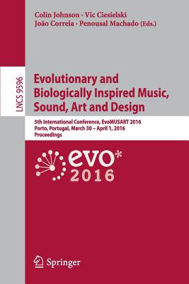 Evolutionary and Biologically Inspired Music, Sound, Art and Design: 5th International Conference, Evomusart 2016, Porto, Portugal, March 30 -- April 1, 2016, Proceedings - Johnson, Colin (Editor)