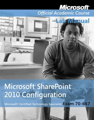 Exam 70-667 Microsoft Office Sharepoint 2010 Configuration Lab Manual - Microsoft Official Academic Course