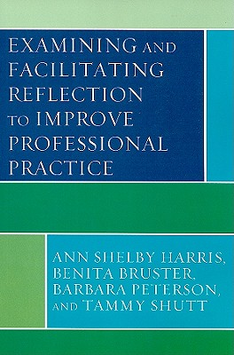 Examining and Facilitating Reflection to Improve Professional Practice - Harris, Ann Shelby, and Bruster, Benita, and Peterson, Barbara, Dlitt