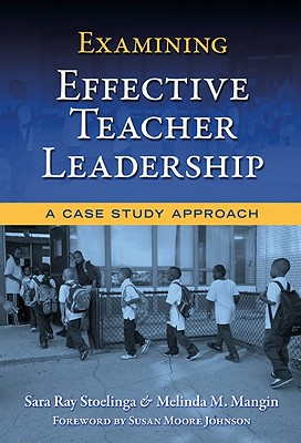 Examining Effective Teacher Leadership: A Case Study Approach - Stoelinga, Sara Ray, and Mangin, Melinda M, and Johnson, Susan Moore (Foreword by)