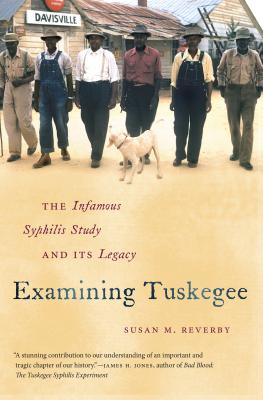 Examining Tuskegee: The Infamous Syphilis Study and Its Legacy - Reverby, Susan M