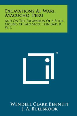Excavations at Wari, Ayacucho, Peru: And on the Excavation of a Shell Mound at Palo Seco, Trinidad, B. W. I. - Bennett, Wendell Clark, and Bullbrook, J A, and Rouse, Irving (Editor)