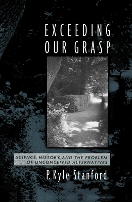 Exceeding Our Grasp: Science, History, and the Problem of Unconceived Alternatives - Stanford, P. Kyle