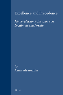 Excellence and Precedence: Medieval Islamic Discourse on Legitimate Leadership - Afsaruddin, Asma