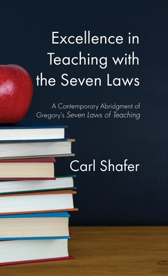 Excellence in Teaching with the Seven Laws: A Contemporary Abridgment of Gregory's Seven Laws of Teaching - Shafer, Carl