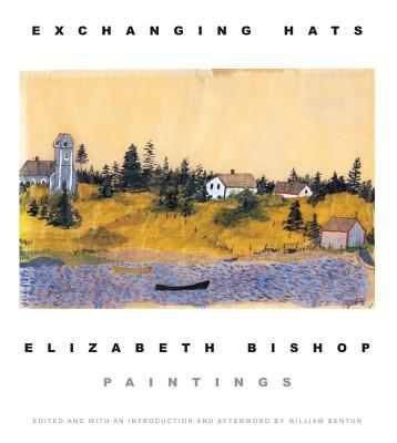 Exchanging Hats: Paintings - Bishop, Elizabeth, and Benton, William (Editor)