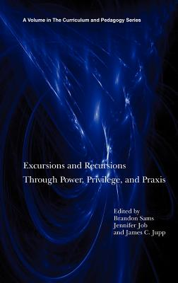 Excursions and Recursions Through Power, Privilege, and Practice (Hc) - Sams, Brandon (Editor), and Job, Jennifer (Editor), and Jupp, James C (Editor)