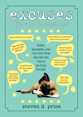 Excuses for All Occasions: Alibis, Apologies, and Cop-Outs That Can Get You Out of (or Into) Trouble - Price, Steven D