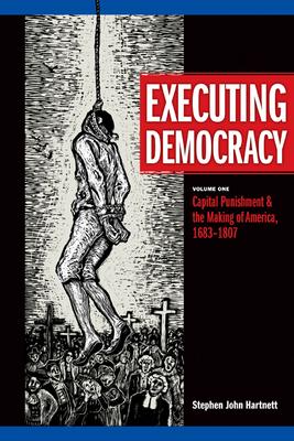 Executing Democracy, Volume One: Capital Punishment & the Making of America, 1683-1807 - Hartnett, Stephen John