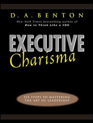 Executive Charisma: Six Steps to Mastering the Art of Leadership - Benton, Debra A