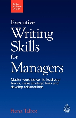 Executive Writing Skills for Managers: Master Word Power to Lead Your Teams, Make Strategic Links and Develop Relationships - Talbot, Fiona