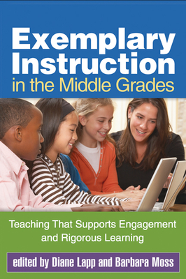 Exemplary Instruction in the Middle Grades: Teaching That Supports Engagement and Rigorous Learning - Lapp, Diane, Edd (Editor), and Moss, Barbara, PhD (Editor)