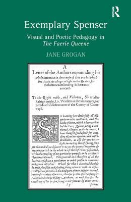 Exemplary Spenser: Visual and Poetic Pedagogy in the Faerie Queene - Grogan, Jane, Dr.