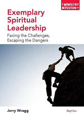 Exemplary Spiritual Leadership: Facing the Challenges, Escaping the Dangers - Wragg, Jerry
