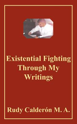 Existential Fighting Through My Writings - Calderon, Rudy