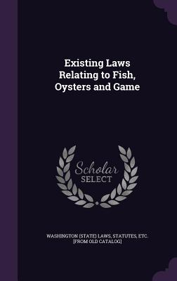 Existing Laws Relating to Fish, Oysters and Game - Washington (State) Laws, Statutes Etc (Creator)