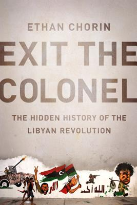 Exit the Colonel: The Hidden History of the Libyan Revolution - Chorin, Ethan