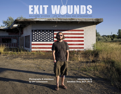 Exit Wounds: Soldiers' Stories--Life After Iraq and Afghanistan - Lommasson, Jim, and Shay, Jonathan, M D (Introduction by)