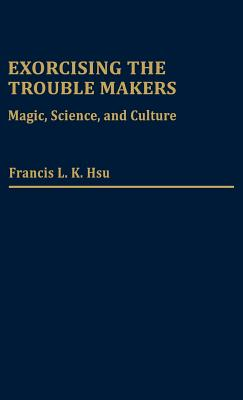 Exorcising the Trouble Makers: Magic, Science, and Culture - Hsu, Francis L K, and Unknown