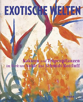 Exotic Worlds: Cacti and Tropical Plants in the Works of Nolde and Schmidt-Rottluff - Moeller, Magdalena M, and Ring, Christian