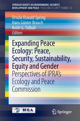 Expanding Peace Ecology: Peace, Security, Sustainability, Equity and Gender: Perspectives of Ipra's Ecology and Peace Commission - Oswald Spring, Ursula (Editor), and Brauch, Hans Gunter (Editor), and Tidball, Keith G (Editor)