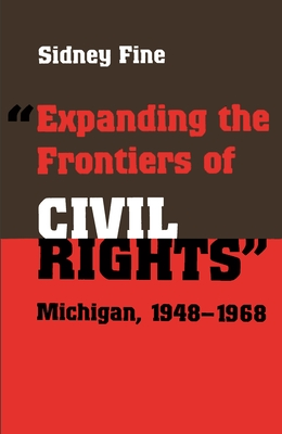 Expanding the Frontiers of Civil Rights: Michigan, 1948-1968 - Fine, Sidney