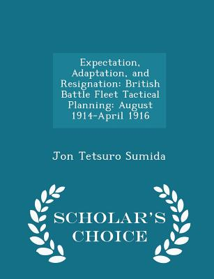 Expectation, Adaptation, and Resignation: British Battle Fleet Tactical Planning: August 1914-April 1916 - Scholar's Choice Edition - Sumida, Jon Tetsuro