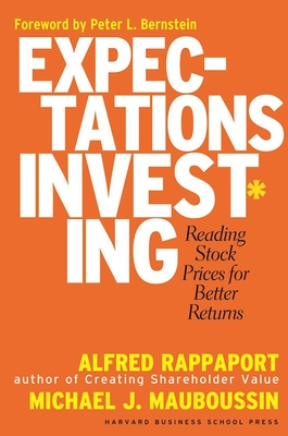 Expectations Investing: Reading Stock Prices for Better Returns - Rappaport, Alfred, and Mauboussin, Michael J, Mr., and Bernstein, Peter L (Foreword by)