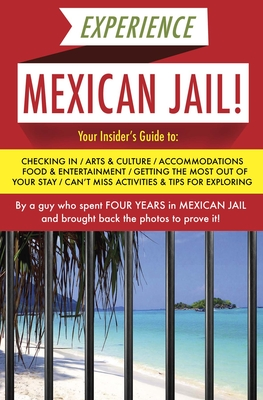 Experience Mexican Jail!: Based on the Actual Cell-Phone Diaries of a Dude Who Spent Four Years in Jail in Cancun! - Anonimo, Prisonero