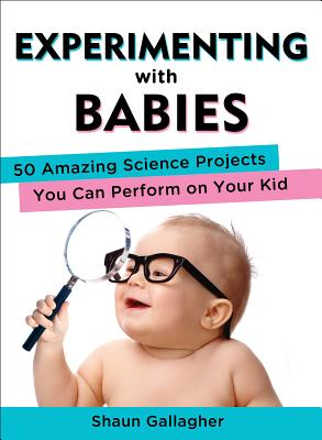Experimenting with Babies: 50 Amazing Science Projects You Can Perform on Your Kid - Gallagher, Shaun