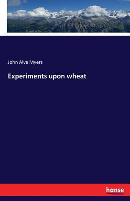 Experiments upon wheat - Myers, John Alva