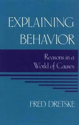 Explaining Behavior: Reasons in a World of Causes - Dretske, Fred