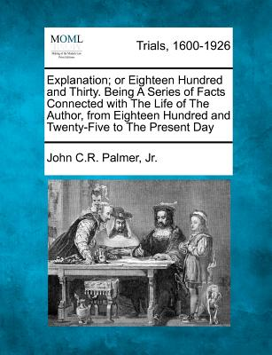 Explanation; Or Eighteen Hundred and Thirty. Being a Series of Facts Connected with the Life of the Author, from Eighteen Hundred and Twenty-Five to the Present Day - Jr, John C R Palmer
