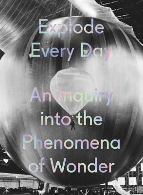 Explode Every Day: An Inquiry into the Phenomena of Wonder - Markonish, Denise, and Weschler, Lawrence (Contributions by), and Foley, Sean (Contributions by)