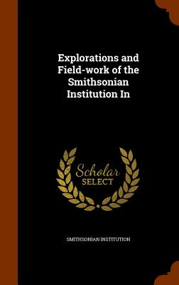 Explorations and Field-Work of the Smithsonian Institution in - Institution, Smithsonian