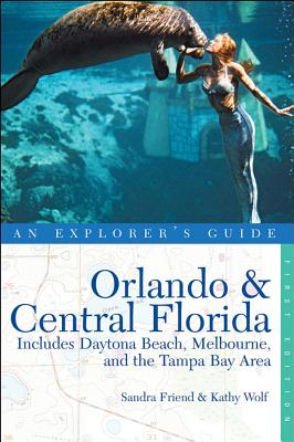 Explorer's Guide Orlando & Central Florida: Includes Daytona Beach, Melbourne and the Tampa Bay Area - An Explorer's Guide - Friend, Sandra, and Wolf, Kathy