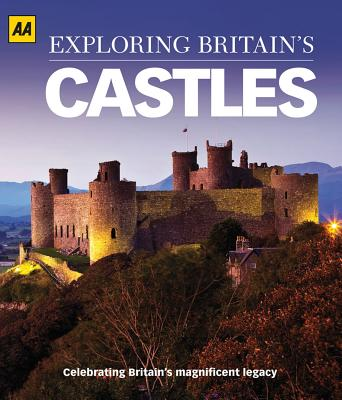 Exploring Britain's Castles: Celebrating Britain's Magnificent Legacy - AA Publishing