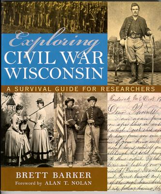 Exploring Civil War Wisconsin: A Survival Guide for Researchers - Barker, Brett, and Nolan, Alan T (Foreword by)