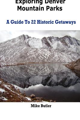Exploring Denver Mountain Parks- A Guide to 22 Historic Getaways - Butler, Mike