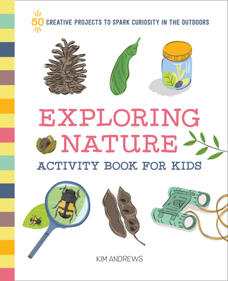 Exploring Nature Activity Book for Kids: 50 Creative Projects to Spark Curiosity in the Outdoors - Andrews, Kim