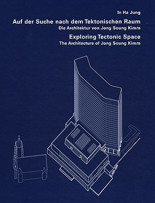 Exploring Tectonic Space: The Architecture of Jong Soung Kimm - Kimm, Jong Soung, and Neumeyer, Fritz (Text by), and Jung, In Ha (Text by)