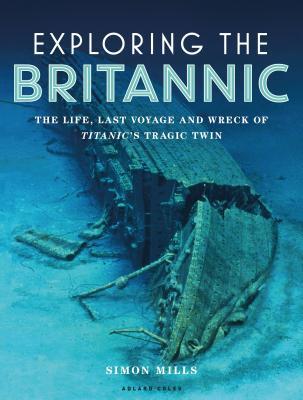 Exploring the Britannic: The life, last voyage and wreck of Titanic's tragic twin - Mills, Simon