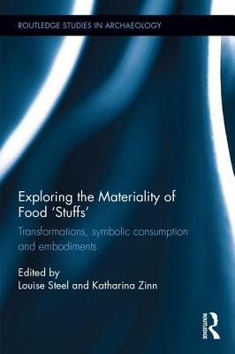 Exploring the Materiality of Food 'Stuffs': Transformations, Symbolic Consumption and Embodiments - Steel, Louise (Editor), and Zinn, Katharina (Editor)