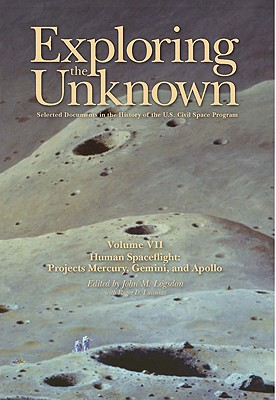 Exploring the Unknown: Selected Documents in the History of the U.S. Civil Space Program, Volume VII: Human Spaceflight, Projects Mercury, Gemini, and Apollo: Human Spaceflight, Projects Mercury, Gemini, and Apollo - United States, and National Aeronautics and Space Administration (Compiled by), and Logsdon, John M (Editor)