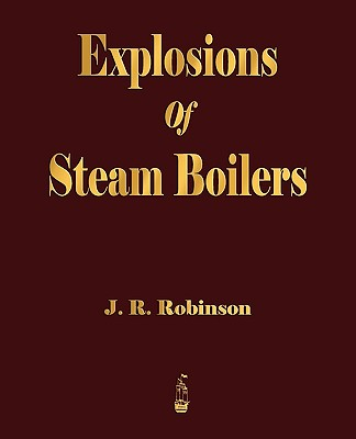 Explosions of Steam Boilers - J R Robinson