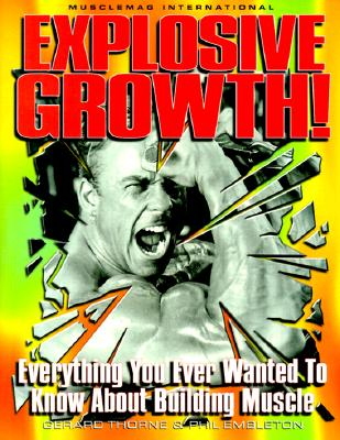 Explosive Growth!: Everything You Ever Wanted to Know about Building Muscle - Thorne, Gerard, and Embleton, Phil