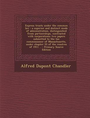 Express Trusts Under the Common Law: A Superior and Distinct Mode of Administration, Distinguished from Partnerships, Contrasted with Corporations; Two Papers Submitted to the Tax Commissioner of Massachusetts, Under Chapter 55 of the Resolves of 1911 .. - Chandler, Alfred DuPont